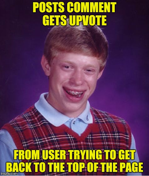 Bad Luck Brian Meme | POSTS COMMENT GETS UPVOTE FROM USER TRYING TO GET BACK TO THE TOP OF THE PAGE | image tagged in memes,bad luck brian | made w/ Imgflip meme maker