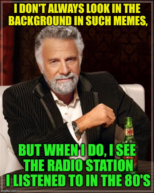 The Most Interesting Man In The World Meme | I DON'T ALWAYS LOOK IN THE BACKGROUND IN SUCH MEMES, BUT WHEN I DO, I SEE THE RADIO STATION I LISTENED TO IN THE 80'S | image tagged in memes,the most interesting man in the world | made w/ Imgflip meme maker