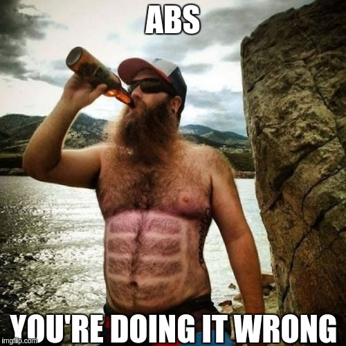 Start by not drinking those carbs... | ABS YOU'RE DOING IT WRONG | image tagged in memes,abs,beer,belly | made w/ Imgflip meme maker
