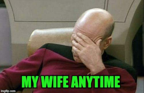 Captain Picard Facepalm Meme | MY WIFE ANYTIME | image tagged in memes,captain picard facepalm | made w/ Imgflip meme maker