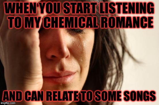 First World Problems | WHEN YOU START LISTENING TO MY CHEMICAL ROMANCE AND CAN RELATE TO SOME SONGS | image tagged in memes,first world problems,my chemical romance,mcr | made w/ Imgflip meme maker