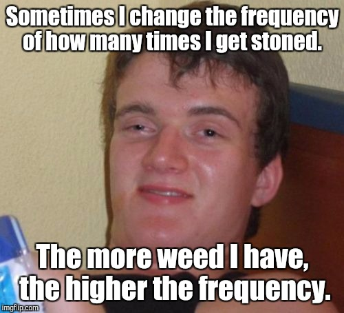 10 Guy Meme | Sometimes I change the frequency of how many times I get stoned. The more weed I have,  the higher the frequency. | image tagged in memes,10 guy | made w/ Imgflip meme maker