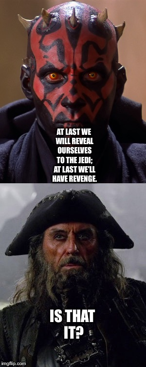 Darth Maul and Blackbeard  | AT LAST WE WILL REVEAL OURSELVES TO THE JEDI; AT LAST WE'LL HAVE REVENGE. IS THAT IT? | image tagged in funny memes | made w/ Imgflip meme maker