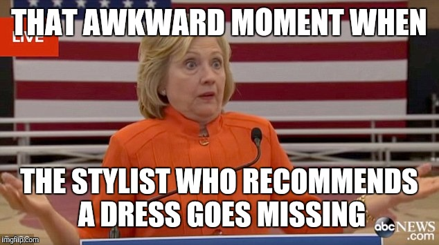 The pantsuits explained | THAT AWKWARD MOMENT WHEN THE STYLIST WHO RECOMMENDS A DRESS GOES MISSING | image tagged in hillary clinton fail | made w/ Imgflip meme maker