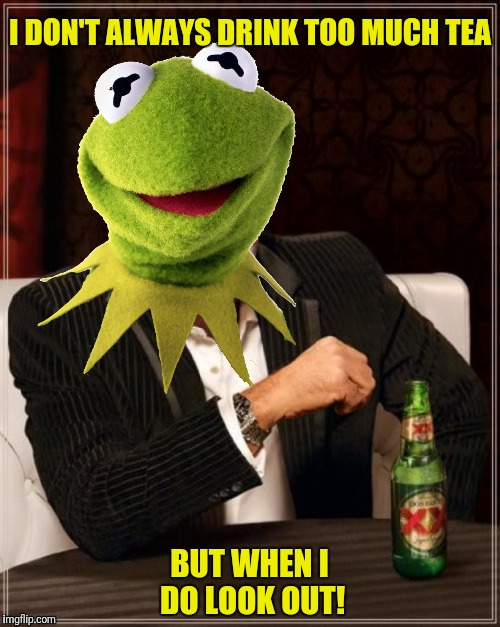 I DON'T ALWAYS DRINK TOO MUCH TEA BUT WHEN I DO LOOK OUT! | made w/ Imgflip meme maker