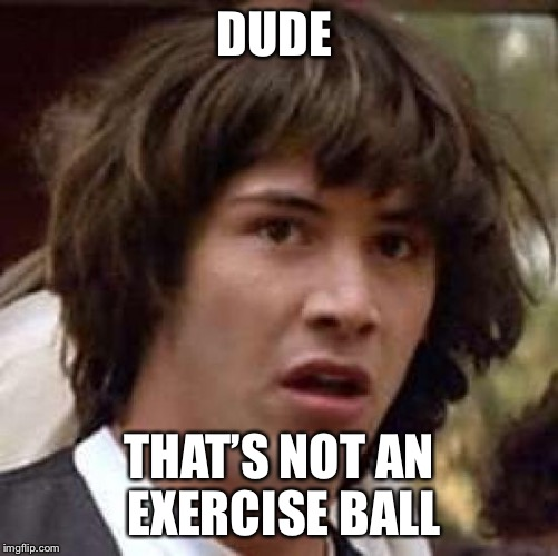 Conspiracy Keanu Meme | DUDE THAT'S NOT AN EXERCISE BALL | image tagged in memes,conspiracy keanu | made w/ Imgflip meme maker