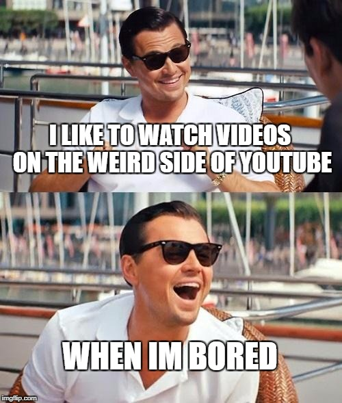 Leonardo Dicaprio Wolf Of Wall Street Meme | I LIKE TO WATCH VIDEOS ON THE WEIRD SIDE OF YOUTUBE WHEN IM BORED | image tagged in memes,leonardo dicaprio wolf of wall street | made w/ Imgflip meme maker