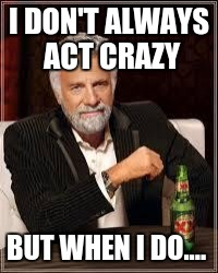The Most Interesting Man In The World Meme | I DON'T ALWAYS ACT CRAZY BUT WHEN I DO.... | image tagged in i don't always | made w/ Imgflip meme maker