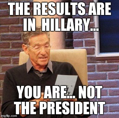 Maury Lie Detector Meme |  THE RESULTS ARE IN  HILLARY... YOU ARE... NOT THE PRESIDENT | image tagged in memes,maury lie detector | made w/ Imgflip meme maker