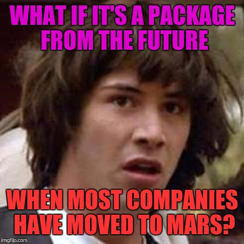 Conspiracy Keanu Meme | WHAT IF IT'S A PACKAGE FROM THE FUTURE WHEN MOST COMPANIES HAVE MOVED TO MARS? | image tagged in memes,conspiracy keanu | made w/ Imgflip meme maker