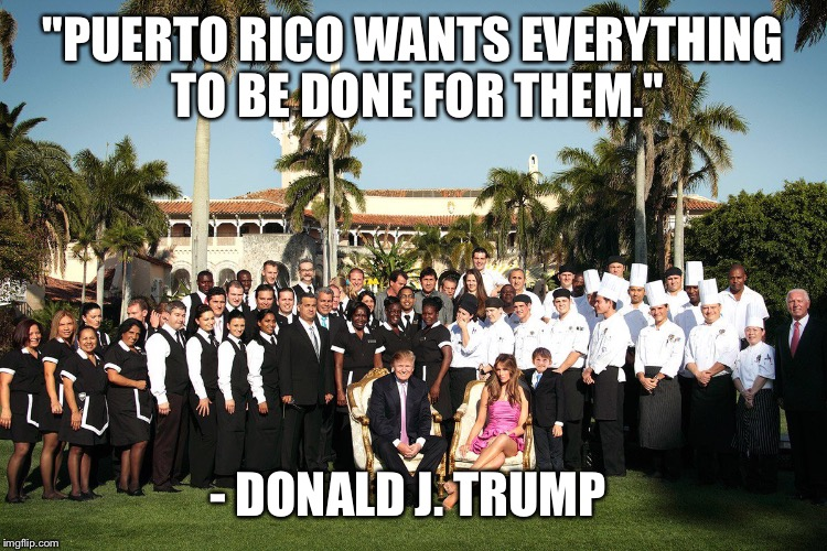 "The Least Self-Aware Human Being In The World: | ""PUERTO RICO WANTS EVERYTHING TO BE DONE FOR THEM."" - DONALD J. TRUMP 