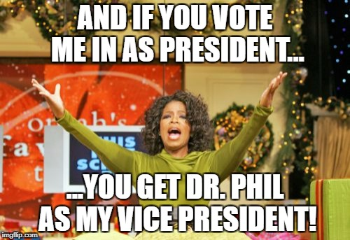 You Get An X And You Get An X Meme | AND IF YOU VOTE ME IN AS PRESIDENT... ...YOU GET DR. PHIL AS MY VICE PRESIDENT! | image tagged in memes,you get an x and you get an x | made w/ Imgflip meme maker