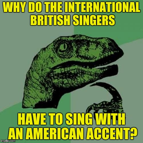 Philosoraptor Meme | WHY DO THE INTERNATIONAL BRITISH SINGERS HAVE TO SING WITH AN AMERICAN ACCENT? | image tagged in memes,philosoraptor | made w/ Imgflip meme maker