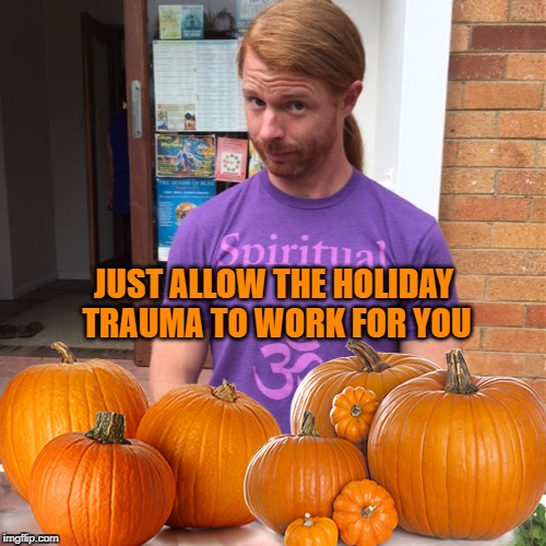 JUST ALLOW THE HOLIDAY TRAUMA TO WORK FOR YOU | image tagged in jp sears the spiritual guy,pumpkin,holidays,ptsd,trauma | made w/ Imgflip meme maker