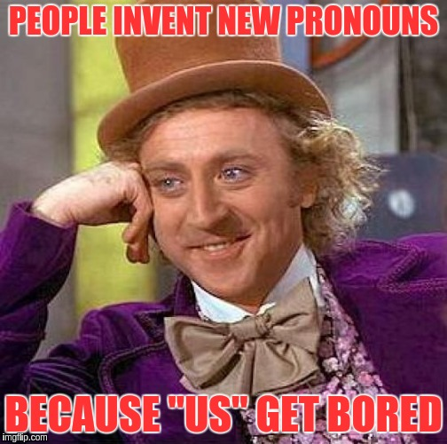 "Creepy Condescending Wonka Meme | PEOPLE INVENT NEW PRONOUNS BECAUSE ""US"" GET BORED 