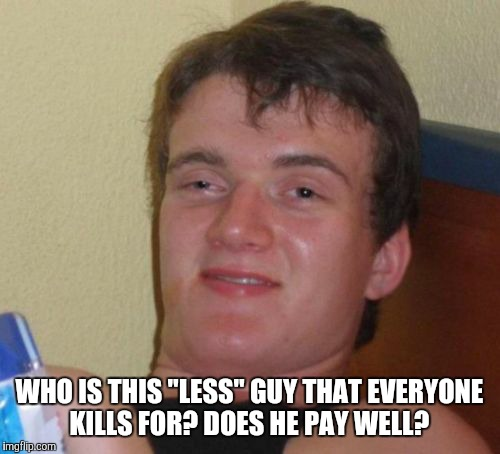 "10 Guy Meme | WHO IS THIS ""LESS"" GUY THAT EVERYONE KILLS FOR? DOES HE PAY WELL? 