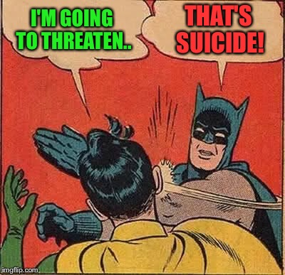 Batman Slapping Robin Meme | I'M GOING TO THREATEN.. THAT'S SUICIDE! | image tagged in memes,batman slapping robin | made w/ Imgflip meme maker