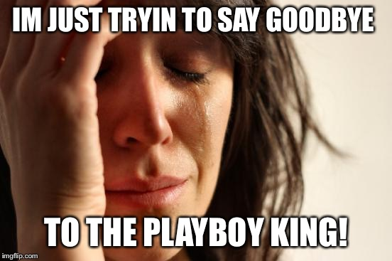 First World Problems Meme | IM JUST TRYIN TO SAY GOODBYE TO THE PLAYBOY KING! | image tagged in memes,first world problems | made w/ Imgflip meme maker