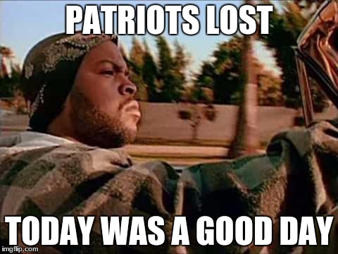Today Was A Good Day Meme | PATRIOTS LOST TODAY WAS A GOOD DAY | image tagged in memes,today was a good day | made w/ Imgflip meme maker