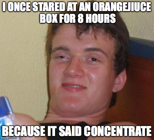 10 Guy Meme | I ONCE STARED AT AN ORANGEJIUCE BOX FOR 8 HOURS BECAUSE IT SAID CONCENTRATE | image tagged in memes,10 guy | made w/ Imgflip meme maker