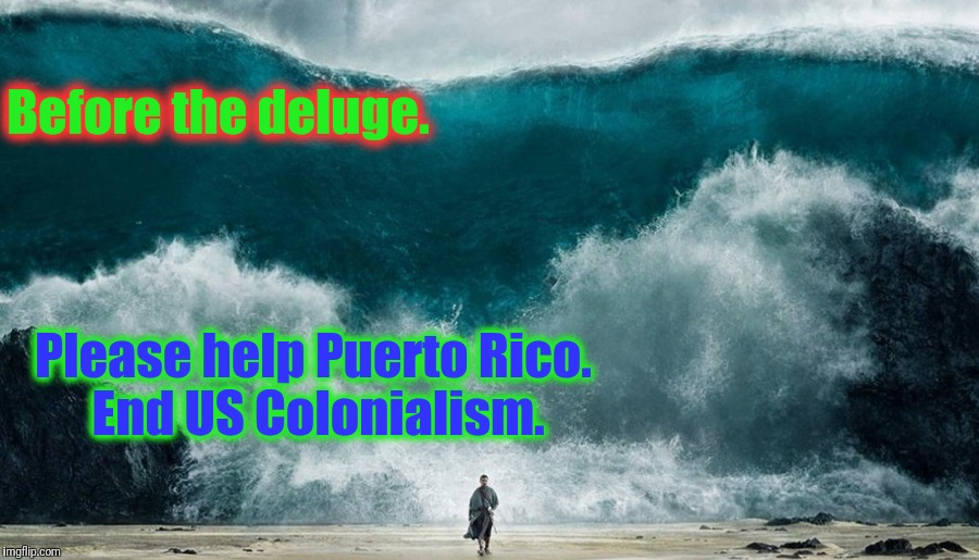 Before the deluge. Please help Puerto Rico. End US Colonialism. | made w/ Imgflip meme maker