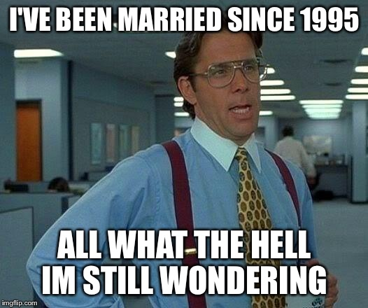 That Would Be Great Meme | I'VE BEEN MARRIED SINCE 1995 ALL WHAT THE HELL IM STILL WONDERING | image tagged in memes,that would be great | made w/ Imgflip meme maker