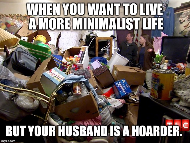 WHEN YOU WANT TO LIVE A MORE MINIMALIST LIFE BUT YOUR HUSBAND IS A HOARDER. | image tagged in hoarding,hoard,minimalist,husband,wife,cleaning | made w/ Imgflip meme maker