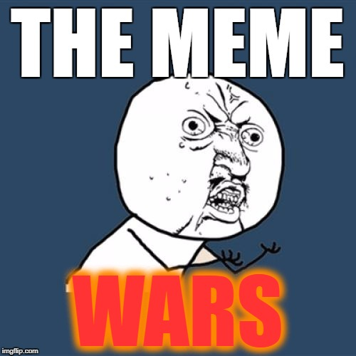 Y U No Meme | THE MEME WARS | image tagged in memes,y u no | made w/ Imgflip meme maker