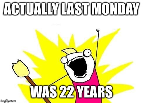 X All The Y Meme | ACTUALLY LAST MONDAY WAS 22 YEARS | image tagged in memes,x all the y | made w/ Imgflip meme maker