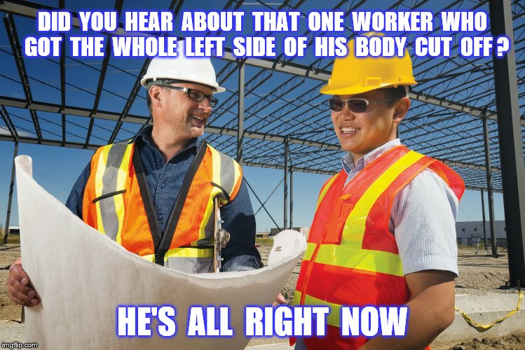 Construction accident | DID  YOU  HEAR  ABOUT  THAT  ONE  WORKER  WHO  GOT  THE  WHOLE  LEFT  SIDE  OF  HIS  BODY  CUT  OFF ? HE'S  ALL  RIGHT  NOW | image tagged in memes,construction worker,blood,jeno's pizza rolls,funny | made w/ Imgflip meme maker