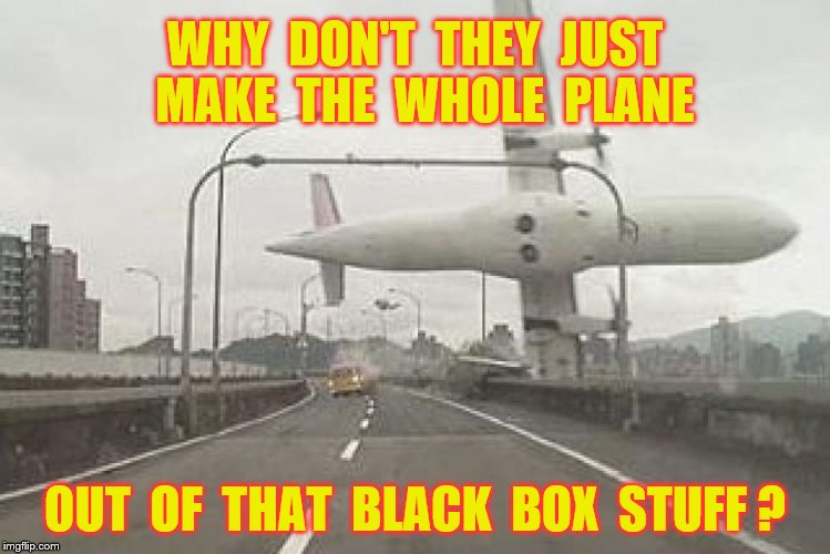 Black box stuff | WHY  DON'T  THEY  JUST  MAKE  THE  WHOLE  PLANE OUT  OF  THAT  BLACK  BOX  STUFF ? | image tagged in memes,airplane crashes,black box,corndogs,bourbon,funny | made w/ Imgflip meme maker
