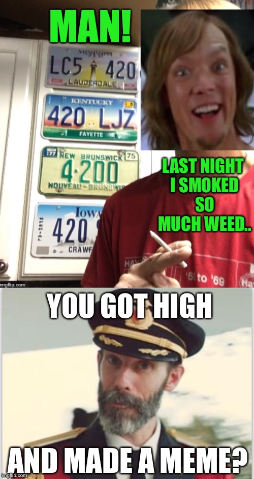 Meme Wars Submission Two - I Get Burned | MAN! LAST NIGHT I SMOKED SO MUCH WEED.. YOU GOT HIGH AND MADE A MEME? | image tagged in captain obvious,making memes,weed,marijuana,imgflip | made w/ Imgflip meme maker