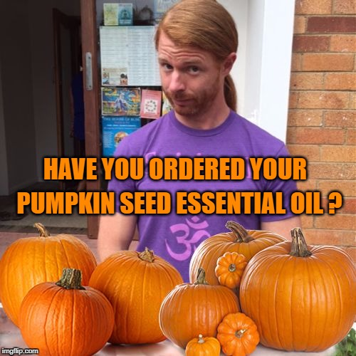 HAVE YOU ORDERED YOUR PUMPKIN SEED ESSENTIAL OIL ? | image tagged in jp sears pumpkin edition,pumpkin,essential oil,pumpkins | made w/ Imgflip meme maker