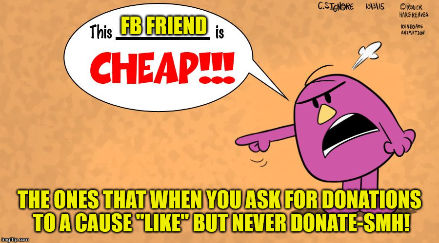 "This x is CHEAP! - Mr Stubborn |  FB FRIEND; THE ONES THAT WHEN YOU ASK FOR DONATIONS TO A CAUSE ""LIKE"" BUT NEVER DONATE-SMH! 