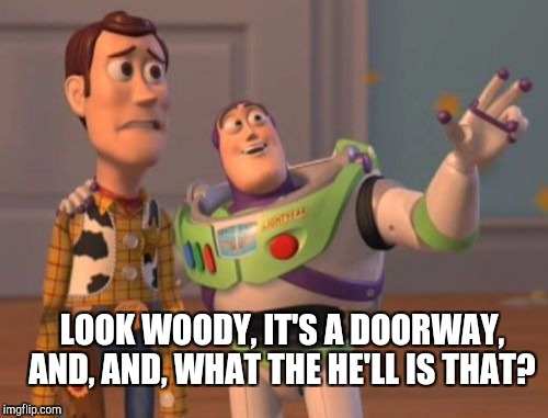 X, X Everywhere Meme | LOOK WOODY, IT'S A DOORWAY, AND, AND, WHAT THE HE'LL IS THAT? | image tagged in memes,x,x everywhere,x x everywhere | made w/ Imgflip meme maker