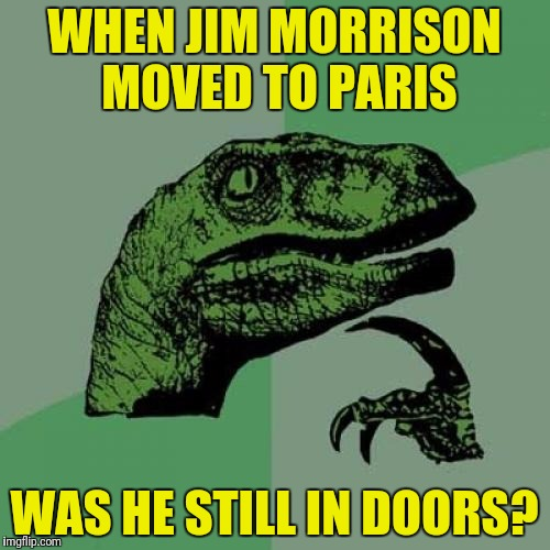 Philosoraptor Meme | WHEN JIM MORRISON MOVED TO PARIS WAS HE STILL IN DOORS? | image tagged in memes,philosoraptor | made w/ Imgflip meme maker