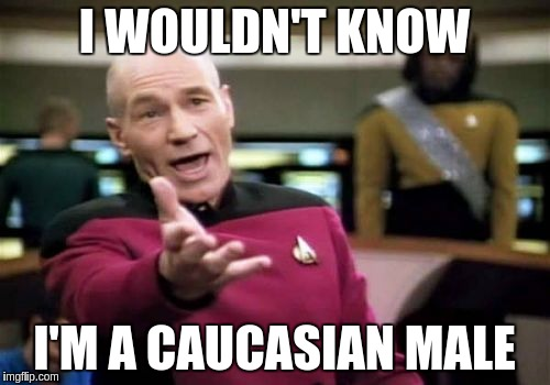 Picard Wtf Meme | I WOULDN'T KNOW I'M A CAUCASIAN MALE | image tagged in memes,picard wtf | made w/ Imgflip meme maker