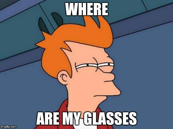 Futurama Fry Meme | WHERE ARE MY GLASSES | image tagged in memes,futurama fry | made w/ Imgflip meme maker