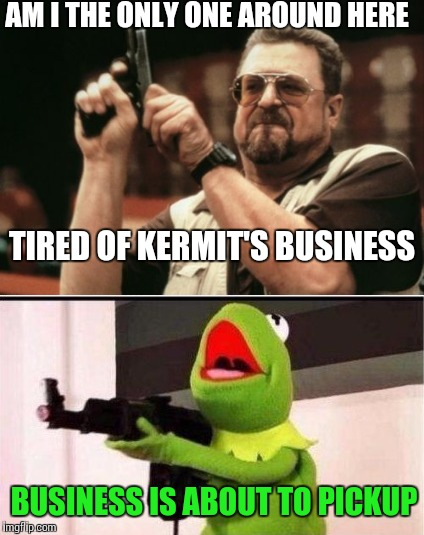 Meme War Week Oct.1st to Oct. 7th | AM I THE ONLY ONE AROUND HERE BUSINESS IS ABOUT TO PICKUP TIRED OF KERMIT'S BUSINESS | image tagged in meme war,meme wars | made w/ Imgflip meme maker