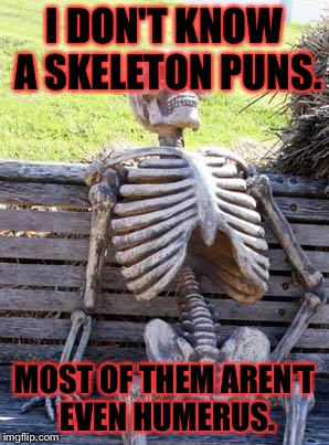 Waiting Skeleton Meme | I DON'T KNOW A SKELETON PUNS. MOST OF THEM AREN'T EVEN HUMERUS. | image tagged in memes,waiting skeleton,puns,bad puns | made w/ Imgflip meme maker