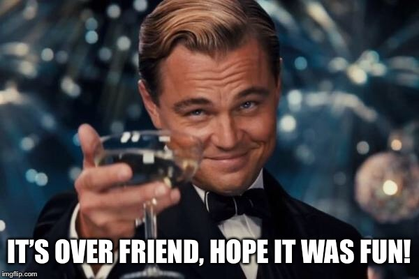 Leonardo Dicaprio Cheers Meme | IT'S OVER FRIEND, HOPE IT WAS FUN! | image tagged in memes,leonardo dicaprio cheers | made w/ Imgflip meme maker