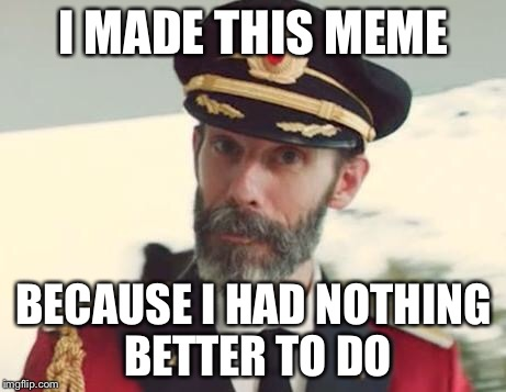 Captain Obvious | I MADE THIS MEME BECAUSE I HAD NOTHING BETTER TO DO | image tagged in captain obvious,memes | made w/ Imgflip meme maker
