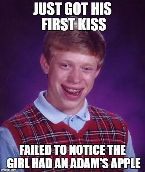 Bad Luck Brian Meme | JUST GOT HIS FIRST KISS FAILED TO NOTICE THE GIRL HAD AN ADAM'S APPLE | image tagged in memes,bad luck brian | made w/ Imgflip meme maker