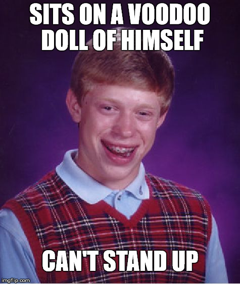 Brian Holds Himself Down  | SITS ON A VOODOO DOLL OF HIMSELF CAN'T STAND UP | image tagged in memes,bad luck brian,voodoo doll,stand up | made w/ Imgflip meme maker