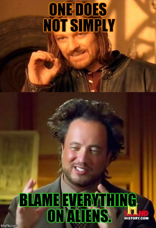 MEME WAR! OCT 1 THROUGH OCT 7. A Raveniscool27 and Pipe_Picasso event. Borimir is is tired of it Aliens guy. :D | ONE DOES NOT SIMPLY BLAME EVERYTHING ON ALIENS. | image tagged in funny,memes,one does not simply,ancient aliens,meme war,humor | made w/ Imgflip meme maker
