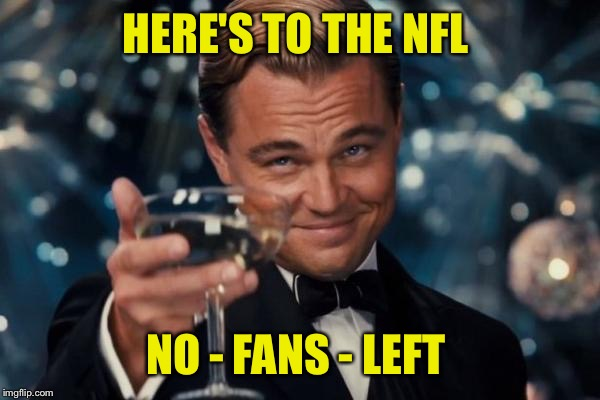 Leonardo Dicaprio Cheers Meme | HERE'S TO THE NFL NO - FANS - LEFT | image tagged in memes,leonardo dicaprio cheers | made w/ Imgflip meme maker