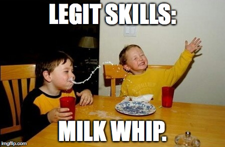 Yo Mamas So Fat Meme | LEGIT SKILLS: MILK WHIP. | image tagged in memes,yo mamas so fat | made w/ Imgflip meme maker