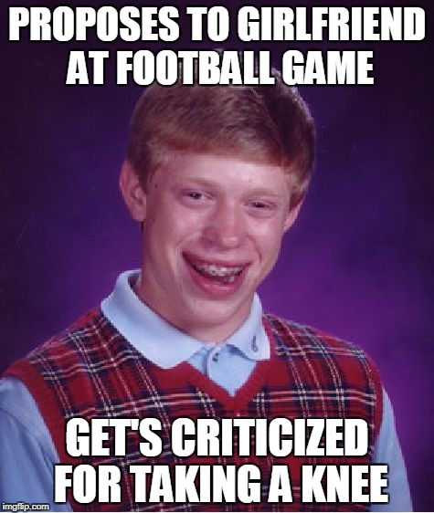 Bad Luck Brian Meme | PROPOSES TO GIRLFRIEND AT FOOTBALL GAME GET'S CRITICIZED FOR TAKING A KNEE | image tagged in memes,bad luck brian | made w/ Imgflip meme maker