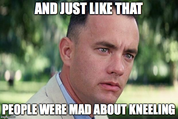 Forrest gump | AND JUST LIKE THAT PEOPLE WERE MAD ABOUT KNEELING | image tagged in forrest gump | made w/ Imgflip meme maker