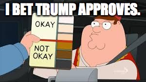 racist peter griffin family guy | I BET TRUMP APPROVES. | image tagged in racist peter griffin family guy | made w/ Imgflip meme maker